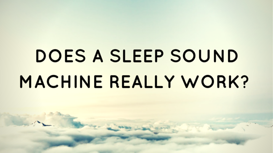 Does A Sleep Sound Machine Really Work?